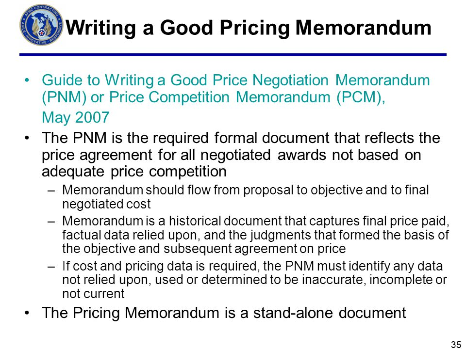 35 Writing a Good Pricing Memorandum Guide to Writing a Good Price Negotiation Memorandum (PNM) or Price Competition Memorandum (PCM), May 2007 The PNM is the required formal document that reflects the price agreement for all negotiated awards not based on adequate price competition –Memorandum should flow from proposal to objective and to final negotiated cost –Memorandum is a historical document that captures final price paid, factual data relied upon, and the judgments that formed the basis of the objective and subsequent agreement on price –If cost and pricing data is required, the PNM must identify any data not relied upon, used or determined to be inaccurate, incomplete or not current The Pricing Memorandum is a stand-alone document