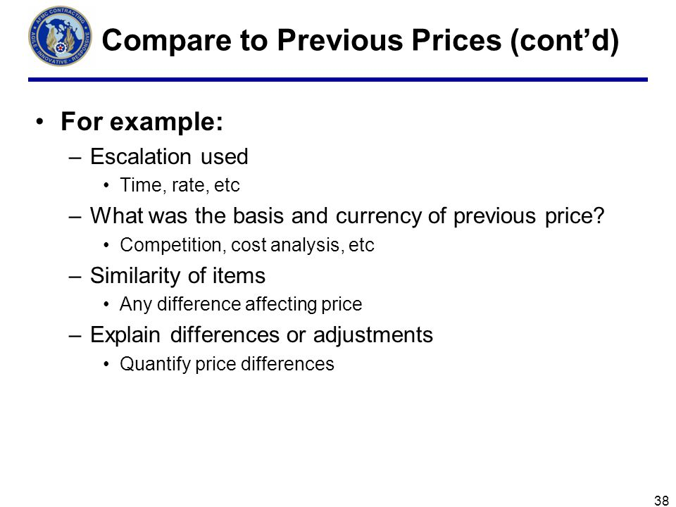 Compare to Previous Prices (contd) For example: –Escalation used Time, rate, etc –What was the basis and currency of previous price.