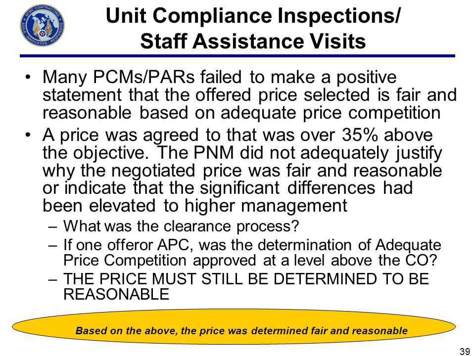 39 Unit Compliance Inspections/ Staff Assistance Visits Many PCMs/PARs failed to make a positive statement that the offered price selected is fair and reasonable based on adequate price competition A price was agreed to that was over 35% above the objective.