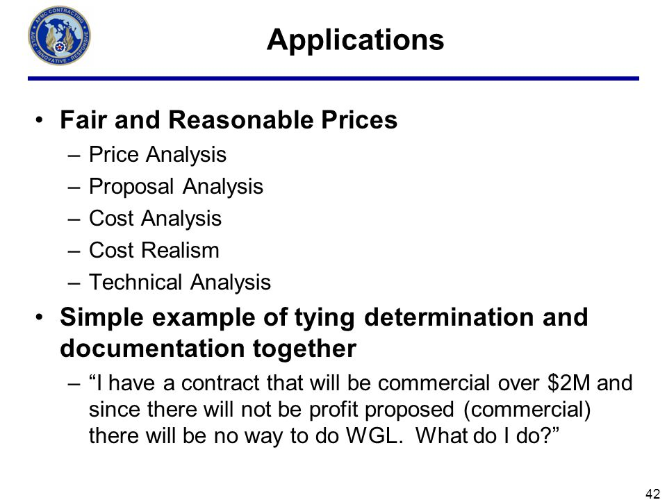 42 Applications Fair and Reasonable Prices –Price Analysis –Proposal Analysis –Cost Analysis –Cost Realism –Technical Analysis Simple example of tying determination and documentation together –I have a contract that will be commercial over $2M and since there will not be profit proposed (commercial) there will be no way to do WGL.