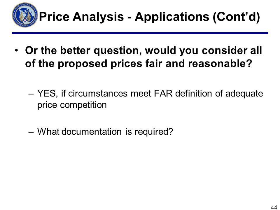 44 Price Analysis - Applications (Contd) Or the better question, would you consider all of the proposed prices fair and reasonable.