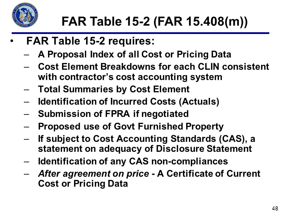 FAR Table 15-2 requires: –A Proposal Index of all Cost or Pricing Data –Cost Element Breakdowns for each CLIN consistent with contractors cost accounting system –Total Summaries by Cost Element –Identification of Incurred Costs (Actuals) –Submission of FPRA if negotiated –Proposed use of Govt Furnished Property –If subject to Cost Accounting Standards (CAS), a statement on adequacy of Disclosure Statement –Identification of any CAS non-compliances –After agreement on price - A Certificate of Current Cost or Pricing Data FAR Table 15-2 (FAR 15.408(m)) 48