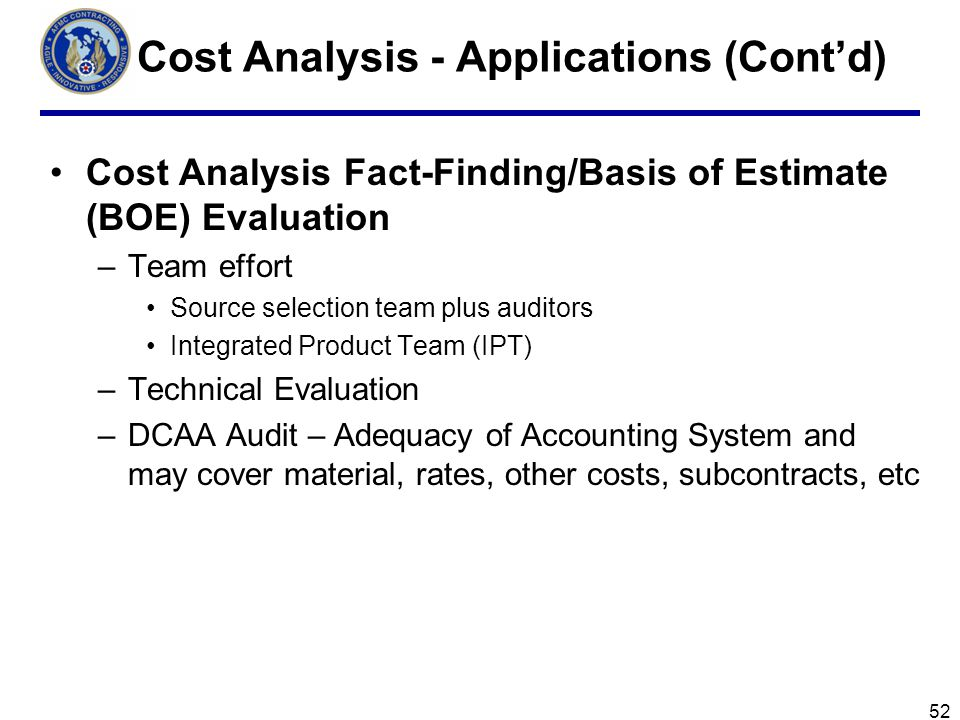 52 Cost Analysis - Applications (Contd) Cost Analysis Fact-Finding/Basis of Estimate (BOE) Evaluation –Team effort Source selection team plus auditors Integrated Product Team (IPT) –Technical Evaluation –DCAA Audit – Adequacy of Accounting System and may cover material, rates, other costs, subcontracts, etc