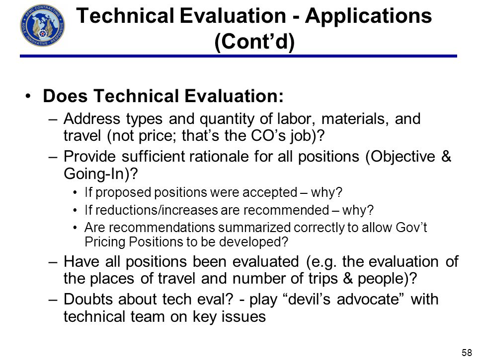 58 Technical Evaluation - Applications (Contd) Does Technical Evaluation: –Address types and quantity of labor, materials, and travel (not price; thats the COs job).