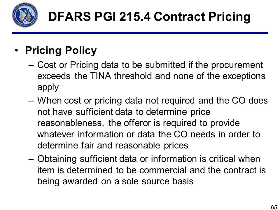 65 DFARS PGI 215.4 Contract Pricing Pricing Policy –Cost or Pricing data to be submitted if the procurement exceeds the TINA threshold and none of the exceptions apply –When cost or pricing data not required and the CO does not have sufficient data to determine price reasonableness, the offeror is required to provide whatever information or data the CO needs in order to determine fair and reasonable prices –Obtaining sufficient data or information is critical when item is determined to be commercial and the contract is being awarded on a sole source basis