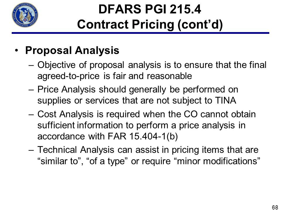 68 DFARS PGI 215.4 Contract Pricing (contd) Proposal Analysis –Objective of proposal analysis is to ensure that the final agreed-to-price is fair and reasonable –Price Analysis should generally be performed on supplies or services that are not subject to TINA –Cost Analysis is required when the CO cannot obtain sufficient information to perform a price analysis in accordance with FAR 15.404-1(b) –Technical Analysis can assist in pricing items that are similar to, of a type or require minor modifications