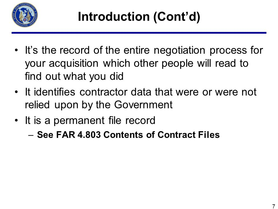 Introduction (Contd) Its the record of the entire negotiation process for your acquisition which other people will read to find out what you did It identifies contractor data that were or were not relied upon by the Government It is a permanent file record –See FAR 4.803 Contents of Contract Files 7