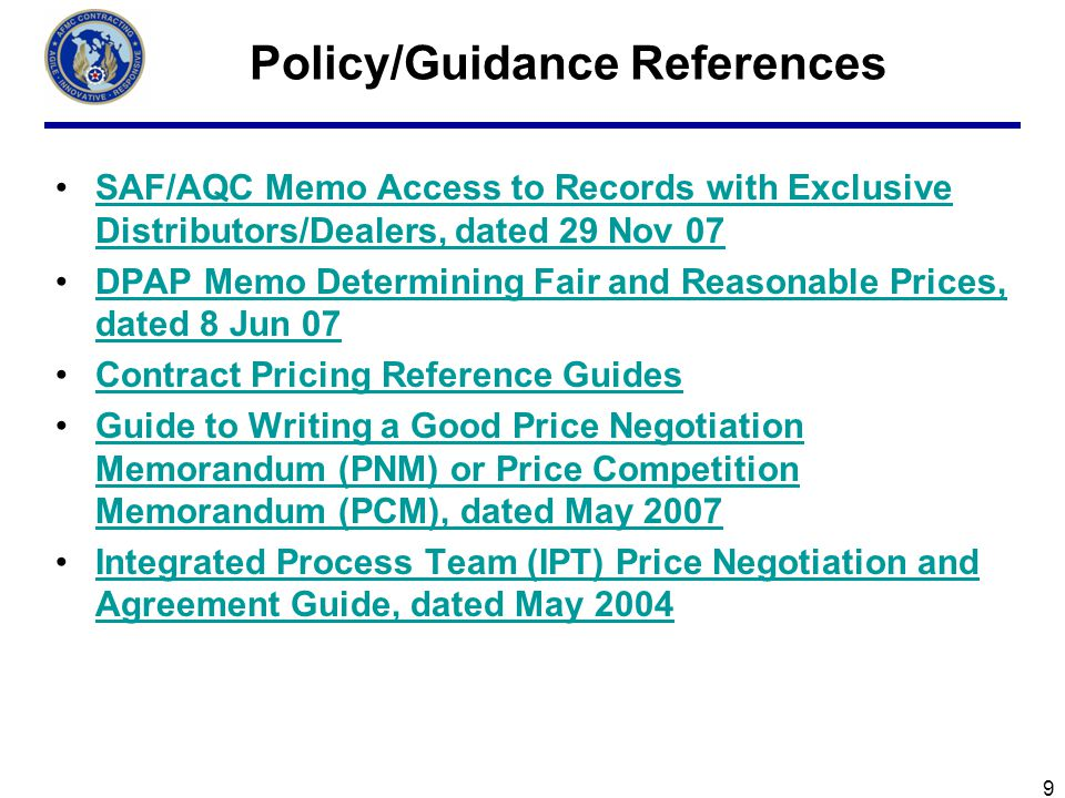 9 Policy/Guidance References SAF/AQC Memo Access to Records with Exclusive Distributors/Dealers, dated 29 Nov 07SAF/AQC Memo Access to Records with Exclusive Distributors/Dealers, dated 29 Nov 07 DPAP Memo Determining Fair and Reasonable Prices, dated 8 Jun 07DPAP Memo Determining Fair and Reasonable Prices, dated 8 Jun 07 Contract Pricing Reference Guides Guide to Writing a Good Price Negotiation Memorandum (PNM) or Price Competition Memorandum (PCM), dated May 2007Guide to Writing a Good Price Negotiation Memorandum (PNM) or Price Competition Memorandum (PCM), dated May 2007 Integrated Process Team (IPT) Price Negotiation and Agreement Guide, dated May 2004Integrated Process Team (IPT) Price Negotiation and Agreement Guide, dated May 2004