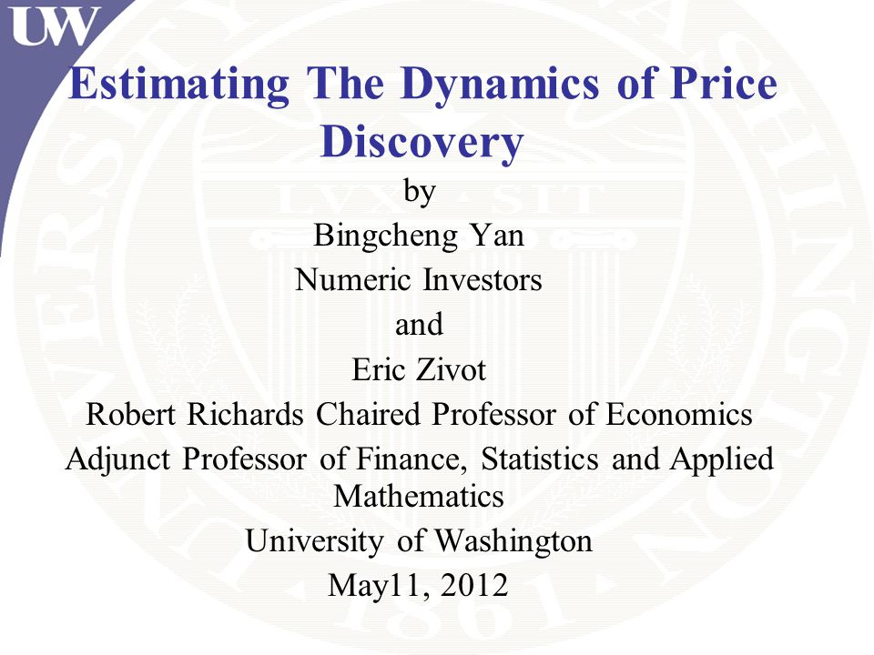 Estimating The Dynamics of Price Discovery by Bingcheng Yan Numeric Investors and Eric Zivot Robert Richards Chaired Professor of Economics Adjunct Pr