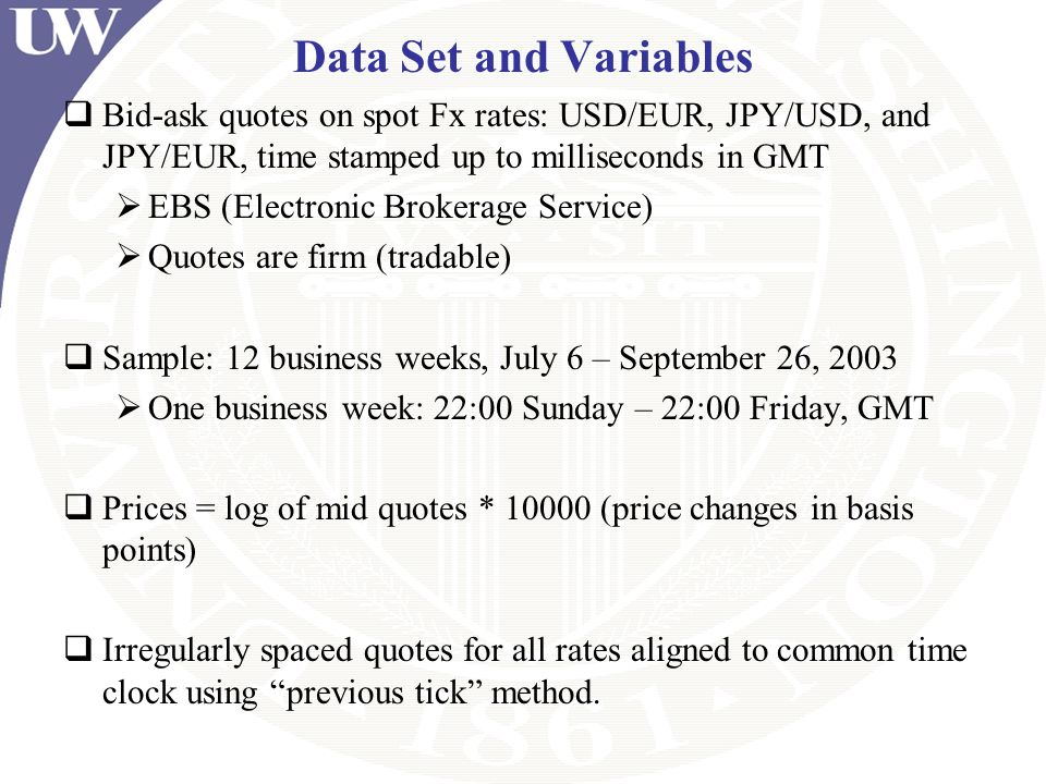 Data Set and Variables Bid-ask quotes on spot Fx rates: USD/EUR, JPY/USD, and JPY/EUR, time stamped up to milliseconds in GMT EBS (Electronic Brokerag