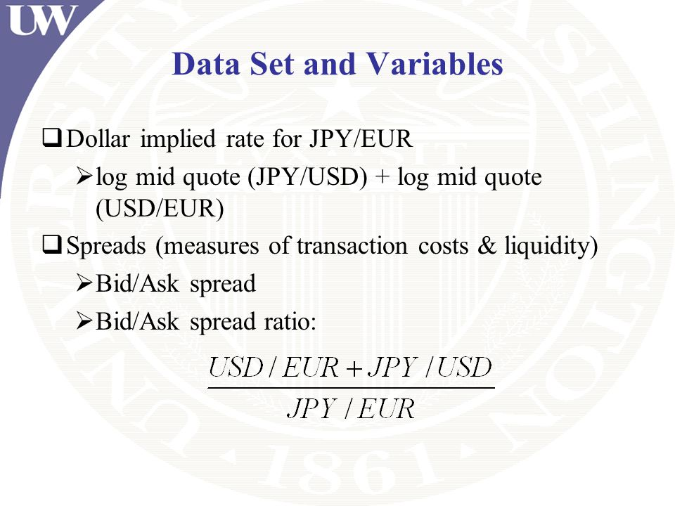 Data Set and Variables Dollar implied rate for JPY/EUR log mid quote (JPY/USD) + log mid quote (USD/EUR) Spreads (measures of transaction costs & liqu