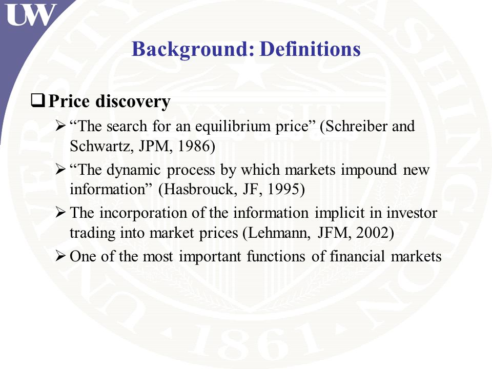 Background: Definitions Price discovery The search for an equilibrium price (Schreiber and Schwartz, JPM, 1986) The dynamic process by which markets i