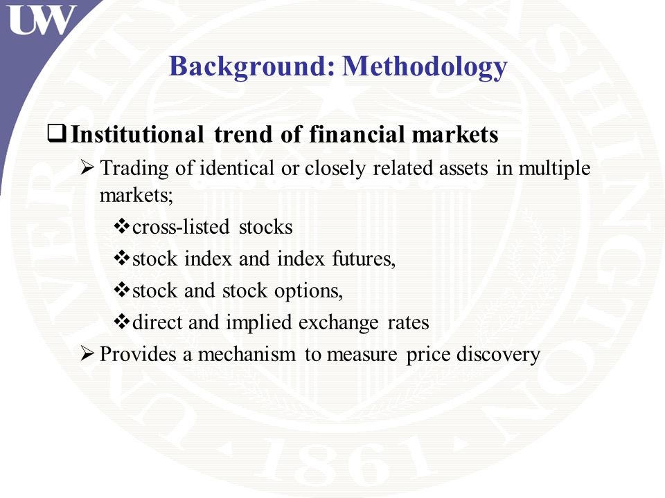 Background: Methodology Institutional trend of financial markets Trading of identical or closely related assets in multiple markets; cross-listed stoc
