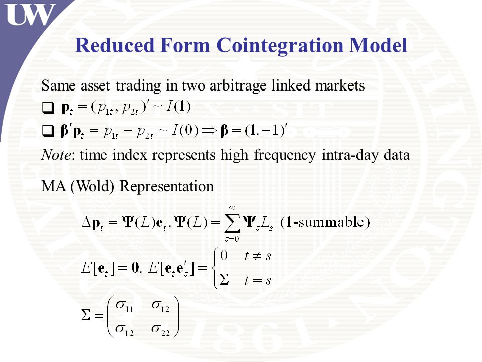 Reduced Form Cointegration Model Same asset trading in two arbitrage linked markets Note: time index represents high frequency intra-day data MA (Wold