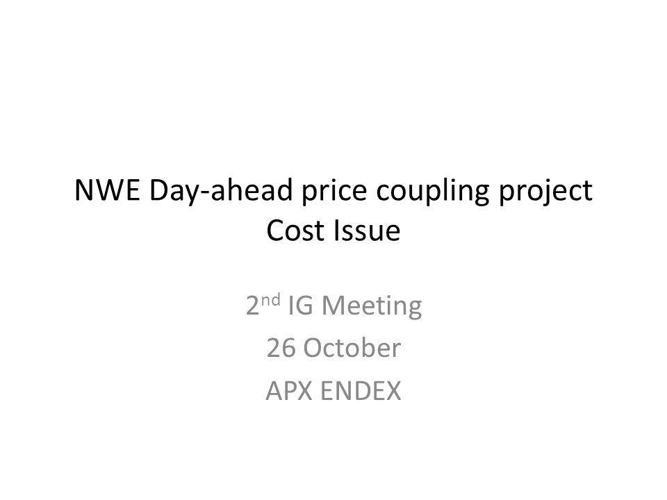 Type and estimated amount of costs Preliminary estimates of combined PX costs have been produced by APX ENDEX – Based on NWE go live early 2013 using full PCR solution – To be reviewed with TSOs on Friday 28 th October – 10mil estimated cost, including contingency Key assumptions – NWE PXs incur 60% of PCR common costs plus their own costs supporting PCR – APX ENDEX estimated own costs are representative of other PXs – Limited change to existing pre and post coupling arrangements (including shipping) across NWE region – Limited change to existing contractual/regulatory arrangements across NWE region – Phasing PCR is completing design, and is entering implementation phase Q4/Q1 NWE design expected to be completed Q1; implementation start Q2