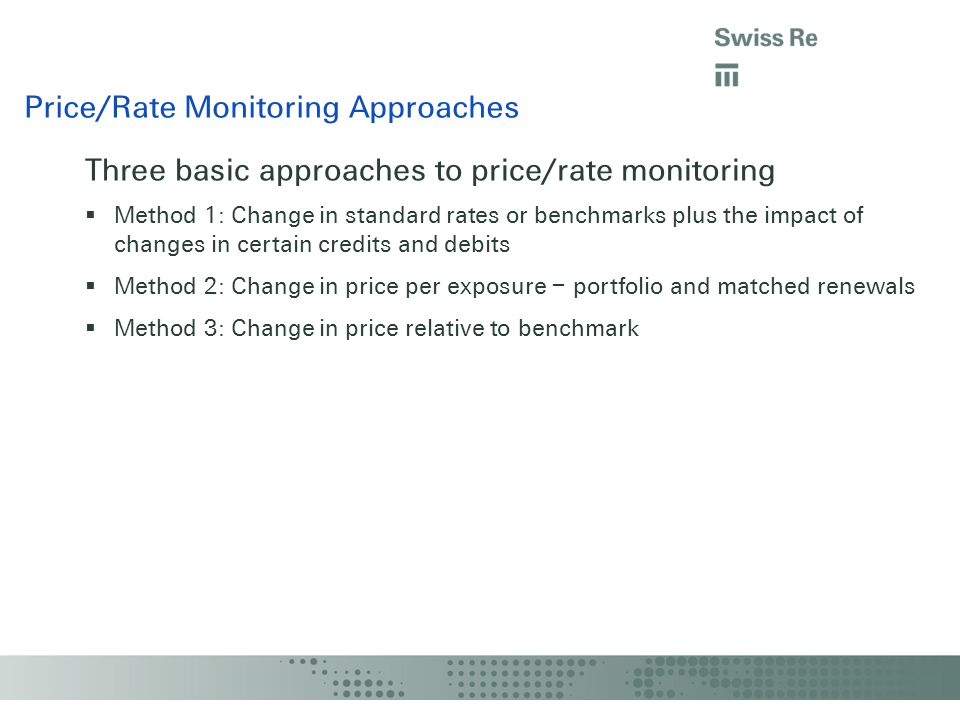 Three basic approaches to price/rate monitoring Method 1: Change in standard rates or benchmarks plus the impact of changes in certain credits and debits Method 2: Change in price per exposure – portfolio and matched renewals Method 3: Change in price relative to benchmark Price/Rate Monitoring Approaches