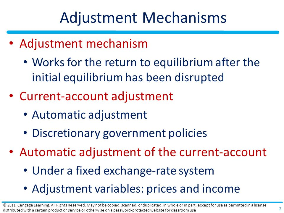Adjustment Mechanisms Adjustment mechanism Works for the return to equilibrium after the initial equilibrium has been disrupted Current-account adjustment Automatic adjustment Discretionary government policies Automatic adjustment of the current-account Under a fixed exchange-rate system Adjustment variables: prices and income © 2011 Cengage Learning.