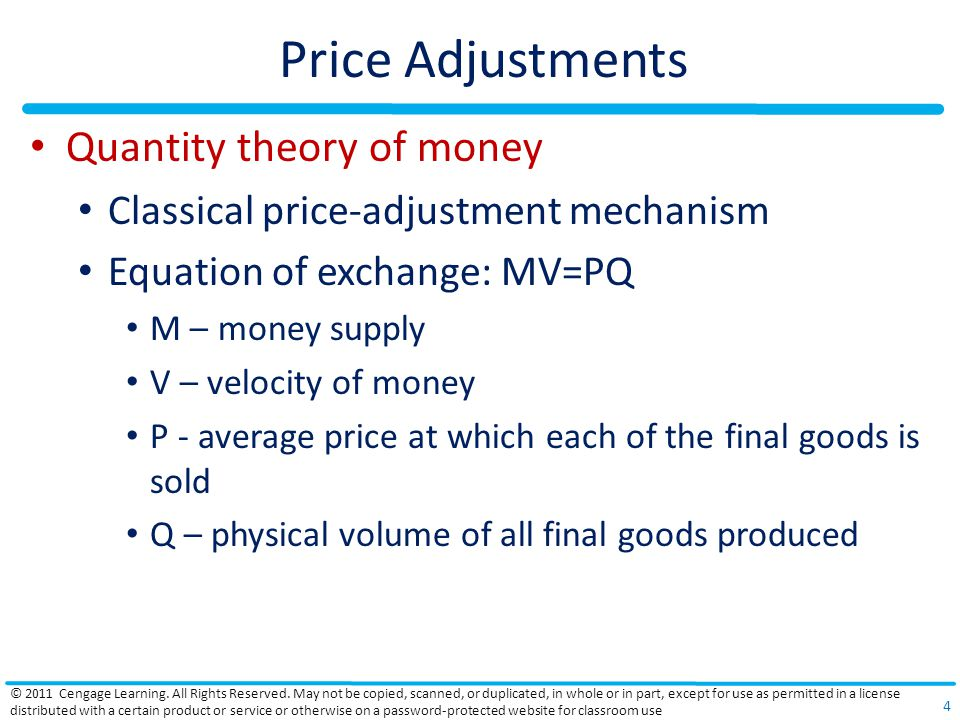 Price Adjustments Quantity theory of money Classical price-adjustment mechanism Equation of exchange: MV=PQ M – money supply V – velocity of money P - average price at which each of the final goods is sold Q – physical volume of all final goods produced © 2011 Cengage Learning.