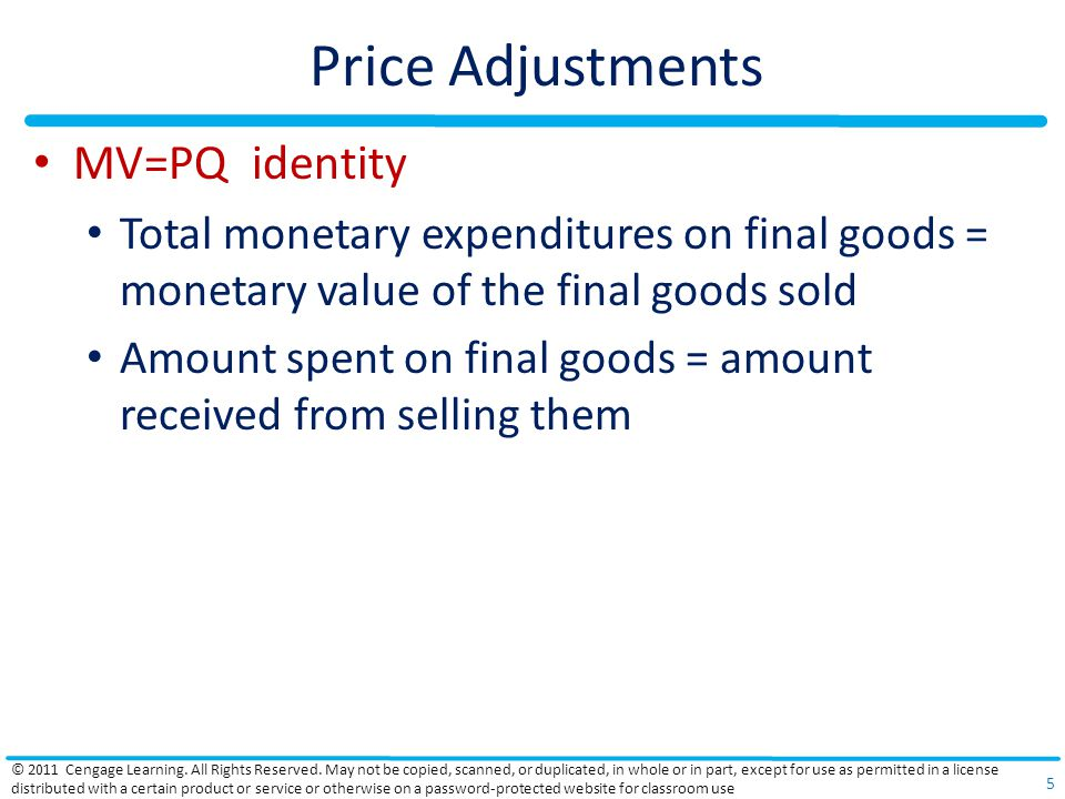 Price Adjustments MV=PQ identity Total monetary expenditures on final goods = monetary value of the final goods sold Amount spent on final goods = amount received from selling them © 2011 Cengage Learning.