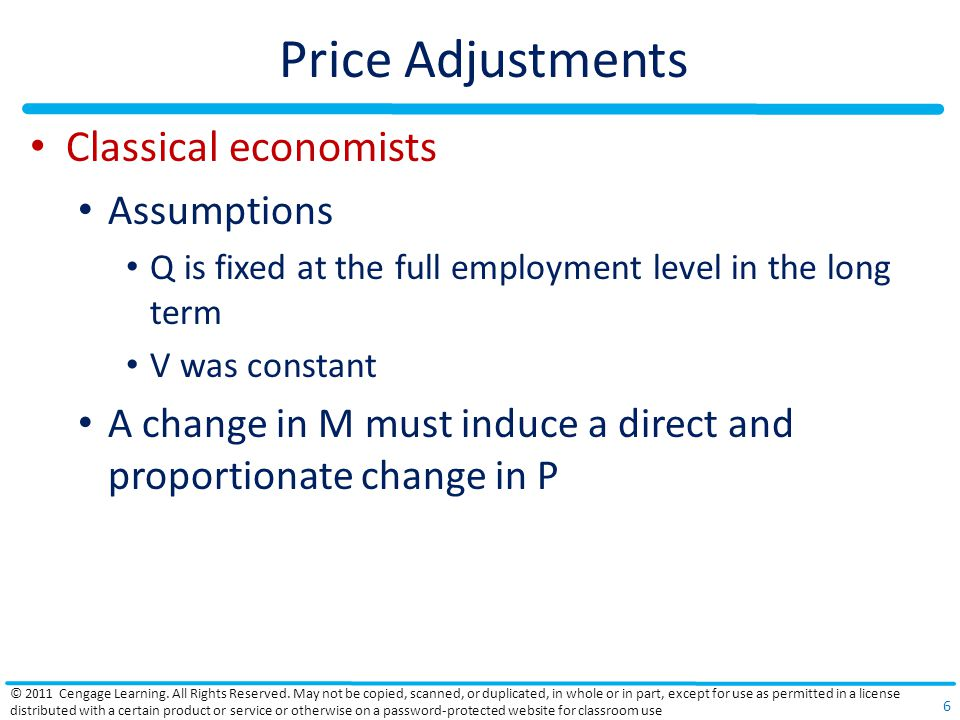 Price Adjustments Criticisms against the price-adjustment mechanism Classical linkage between changes in a nations gold supply and changes in its money supply no longer holds Full employment – doesnt always exist Prices and wages are inflexible in a downward direction Stability and predictability of V - questioned © 2011 Cengage Learning.