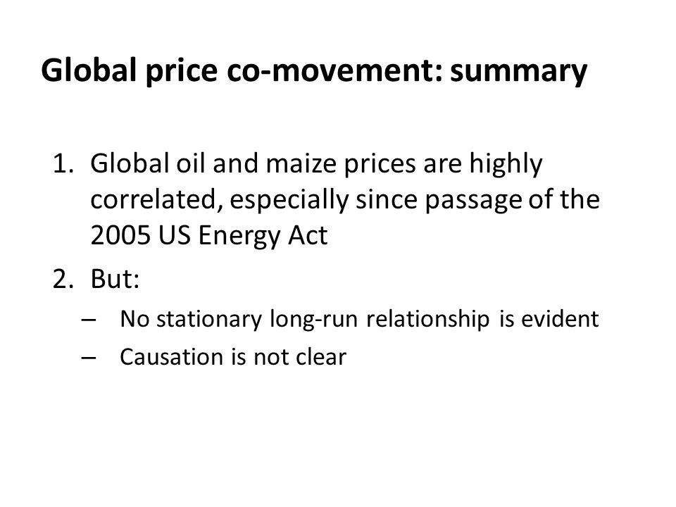 Global price co-movement: summary 1.Global oil and maize prices are highly correlated, especially since passage of the 2005 US Energy Act 2.But: – No stationary long-run relationship is evident – Causation is not clear