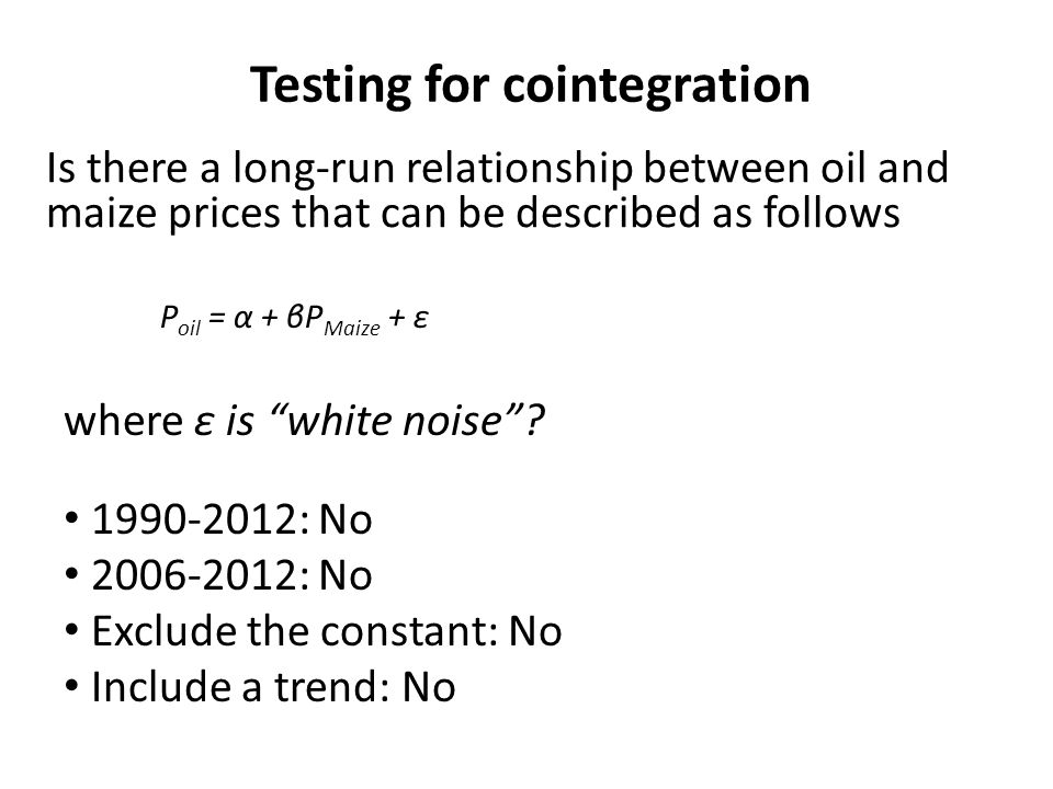 Testing for cointegration Is there a long-run relationship between oil and maize prices that can be described as follows P oil = α + βP Maize + ε where ε is white noise.