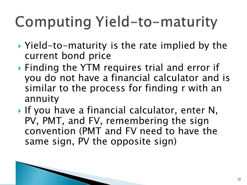 Yield-to-maturity is the rate implied by the current bond price Finding the YTM requires trial and error if you do not have a financial calculator and is similar to the process for finding r with an annuity If you have a financial calculator, enter N, PV, PMT, and FV, remembering the sign convention (PMT and FV need to have the same sign, PV the opposite sign) 12