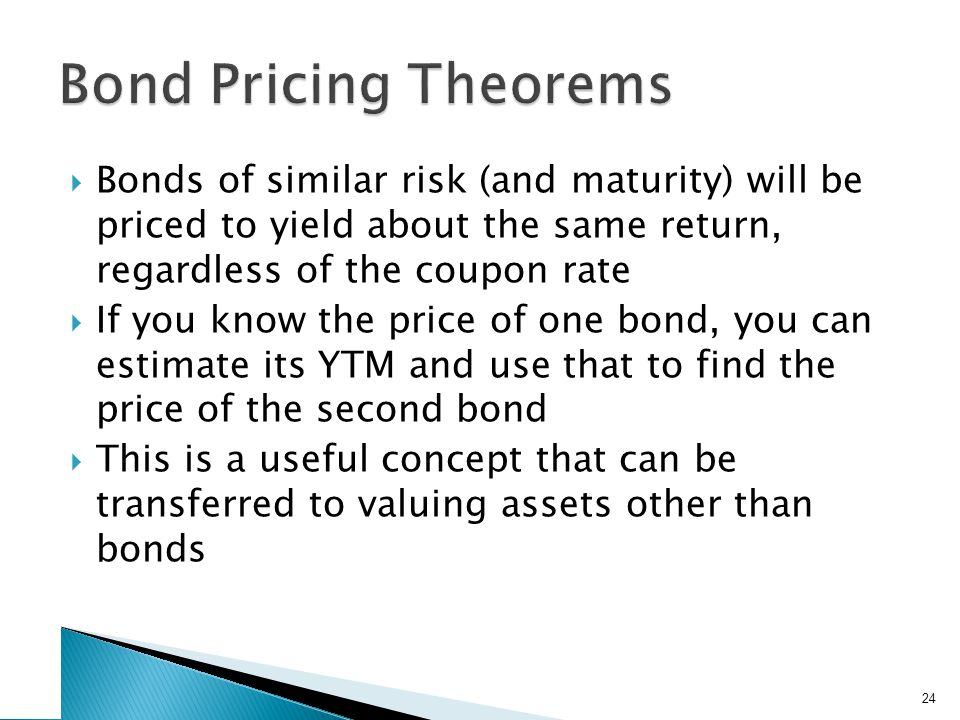 Bonds of similar risk (and maturity) will be priced to yield about the same return, regardless of the coupon rate If you know the price of one bond, you can estimate its YTM and use that to find the price of the second bond This is a useful concept that can be transferred to valuing assets other than bonds 24
