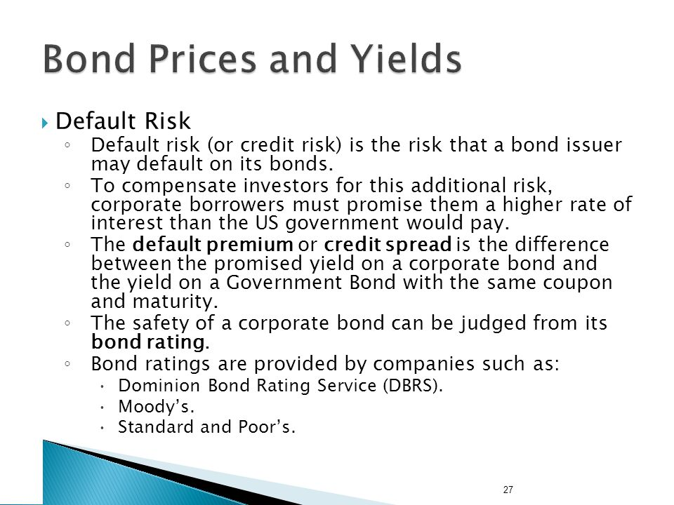 27 Default Risk Default risk (or credit risk) is the risk that a bond issuer may default on its bonds.