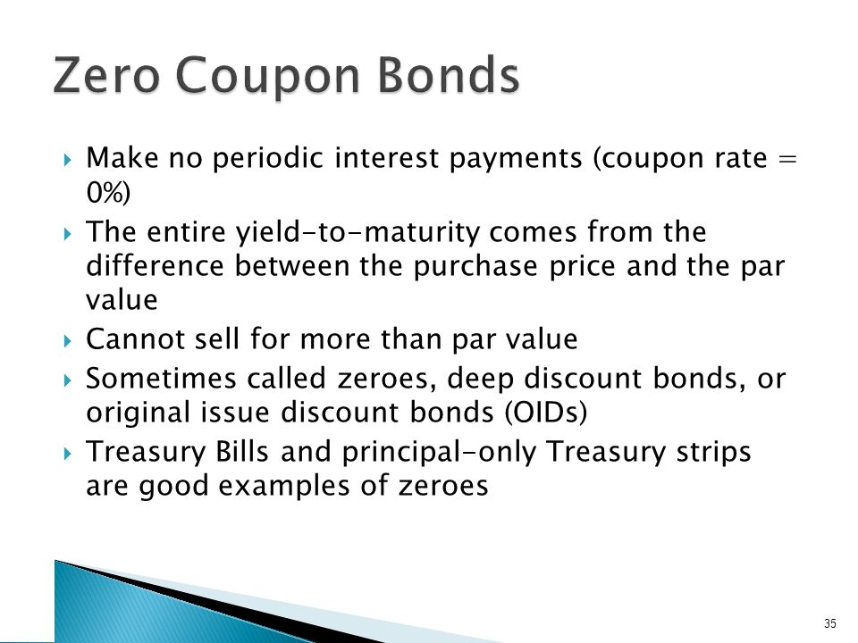 Make no periodic interest payments (coupon rate = 0%) The entire yield-to-maturity comes from the difference between the purchase price and the par value Cannot sell for more than par value Sometimes called zeroes, deep discount bonds, or original issue discount bonds (OIDs) Treasury Bills and principal-only Treasury strips are good examples of zeroes 35