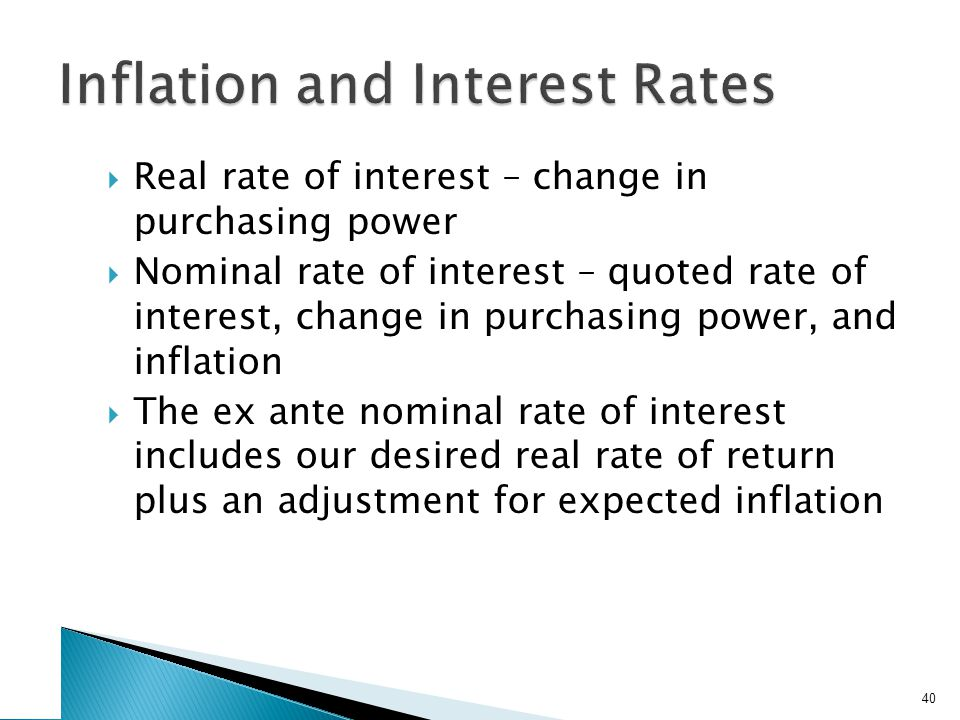 Real rate of interest – change in purchasing power Nominal rate of interest – quoted rate of interest, change in purchasing power, and inflation The ex ante nominal rate of interest includes our desired real rate of return plus an adjustment for expected inflation 40