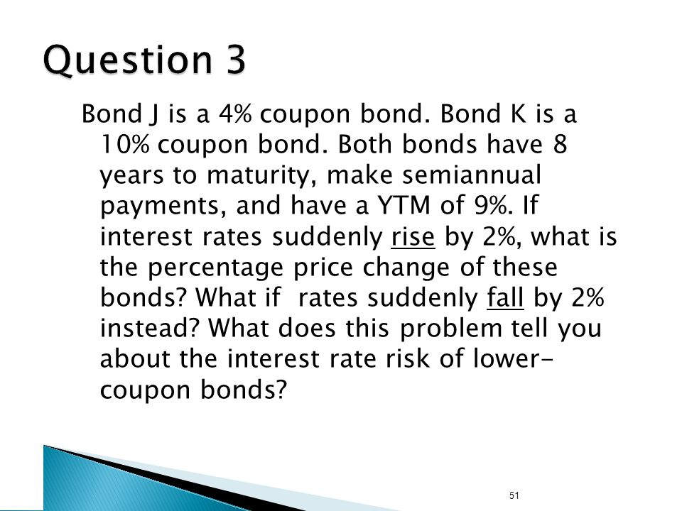 51 Bond J is a 4% coupon bond. Bond K is a 10% coupon bond. Both bonds have 8 years to maturity, make semiannual payments, and have a YTM of 9%. If in