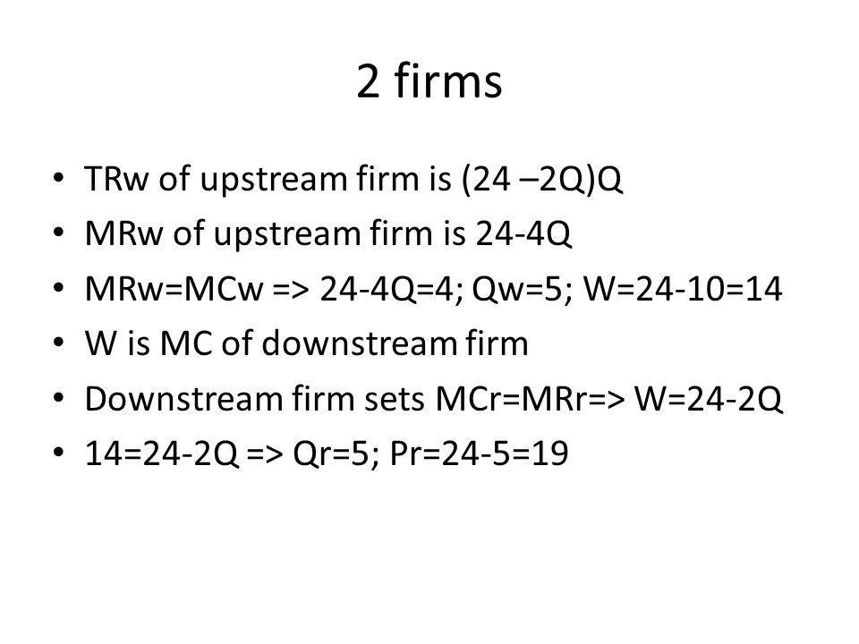 2 firms TRw of upstream firm is (24 –2Q)Q MRw of upstream firm is 24-4Q MRw=MCw => 24-4Q=4; Qw=5; W=24-10=14 W is MC of downstream firm Downstream firm sets MCr=MRr=> W=24-2Q 14=24-2Q => Qr=5; Pr=24-5=19