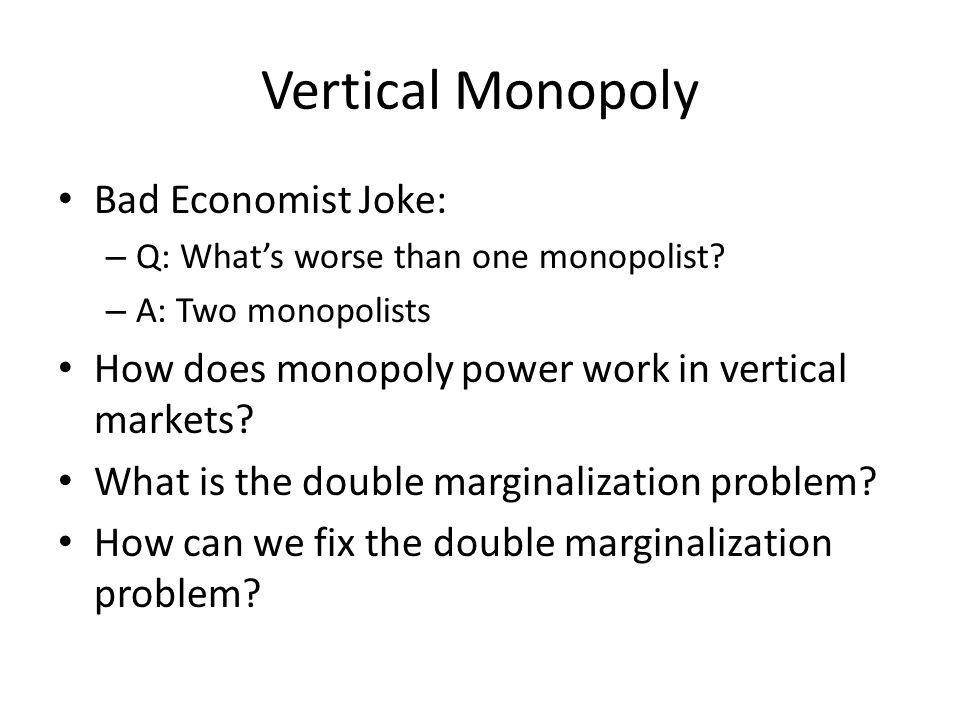Vertical Monopoly Bad Economist Joke: – Q: Whats worse than one monopolist.