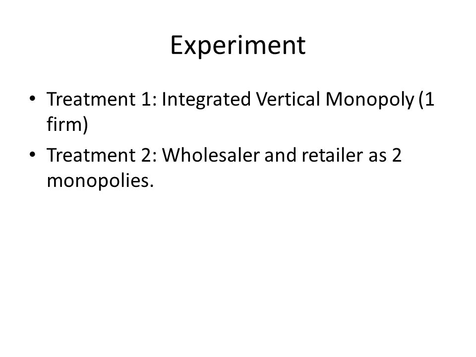 Experiment Treatment 1: Integrated Vertical Monopoly (1 firm) Treatment 2: Wholesaler and retailer as 2 monopolies.