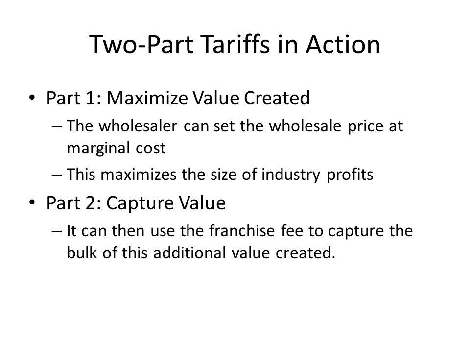 Two-Part Tariffs in Action Part 1: Maximize Value Created – The wholesaler can set the wholesale price at marginal cost – This maximizes the size of industry profits Part 2: Capture Value – It can then use the franchise fee to capture the bulk of this additional value created.