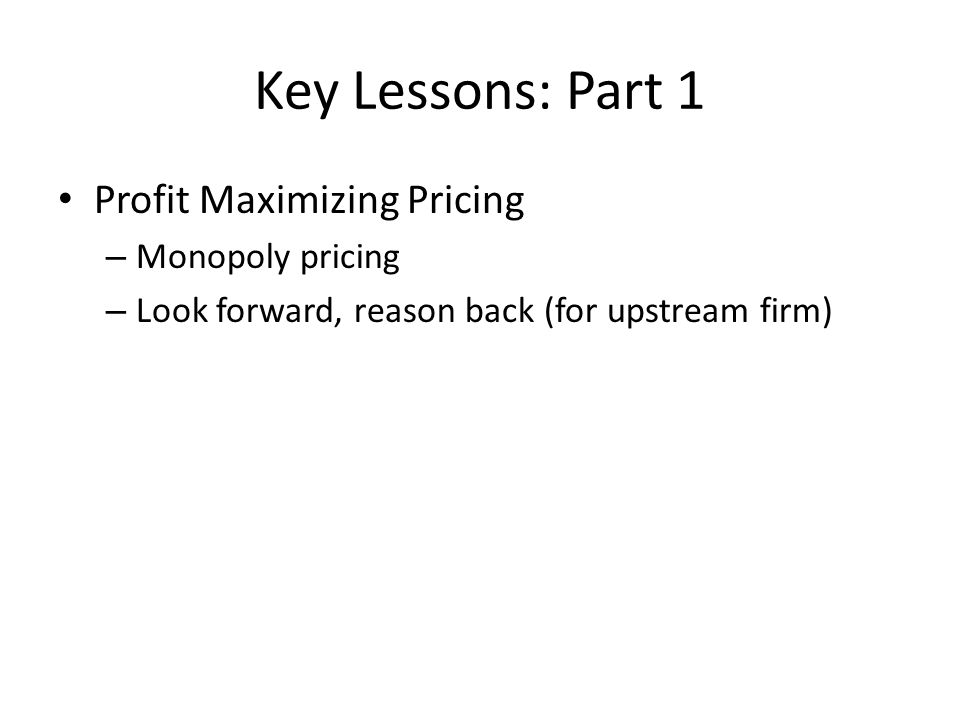 Key Lessons: Part 1 Profit Maximizing Pricing – Monopoly pricing – Look forward, reason back (for upstream firm)
