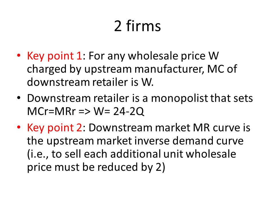 2 firms Key point 1: For any wholesale price W charged by upstream manufacturer, MC of downstream retailer is W.