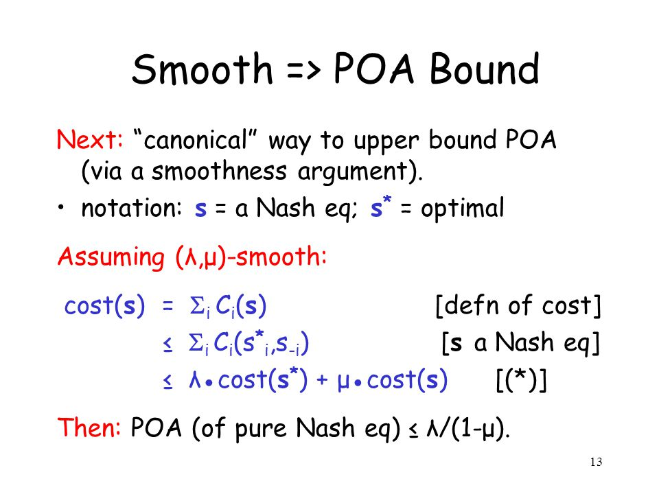 13 Smooth => POA Bound Next: canonical way to upper bound POA (via a smoothness argument). notation: s = a Nash eq; s * = optimal Assuming (λ,μ)-smoot