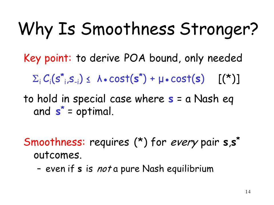 14 Why Is Smoothness Stronger? Key point: to derive POA bound, only needed i C i (s * i,s -i ) λcost(s * ) + μcost(s) [(*)] to hold in special case wh