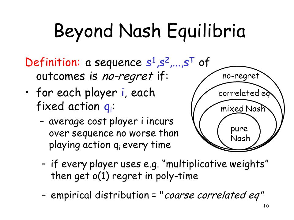 Beyond Nash Equilibria Definition: a sequence s 1,s 2,...,s T of outcomes is no-regret if: for each player i, each fixed action q i : –average cost player i incurs over sequence no worse than playing action q i every time –if every player uses e.g.