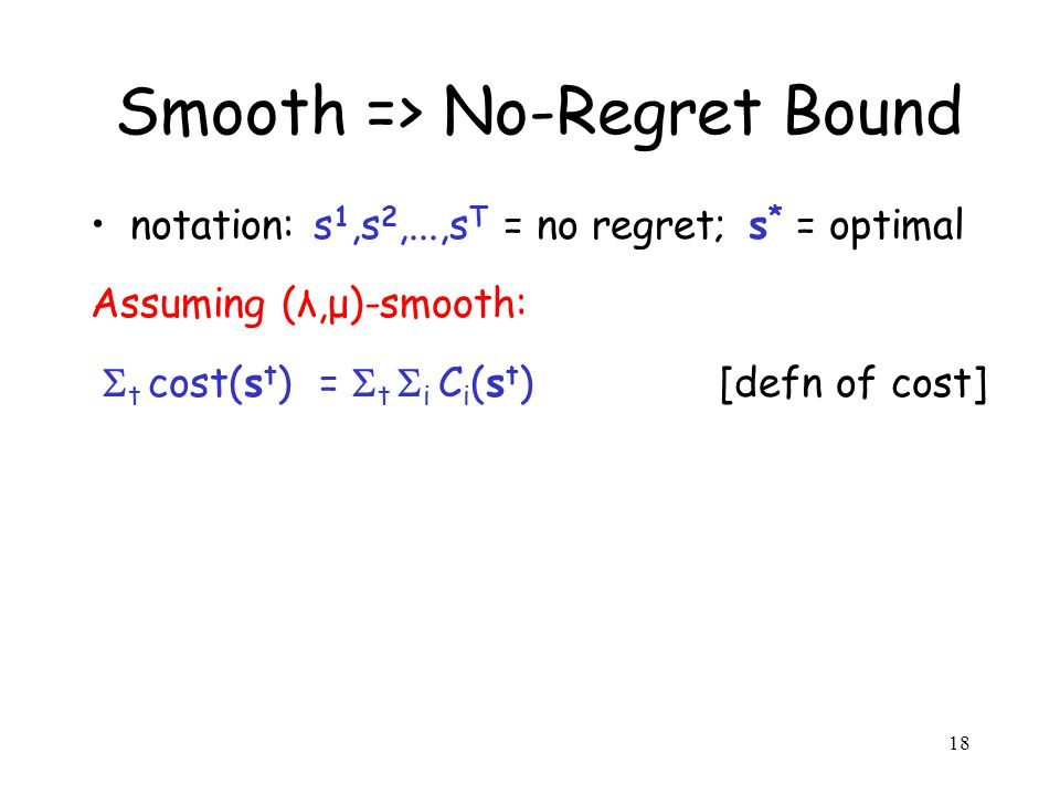 18 Smooth => No-Regret Bound notation: s 1,s 2,...,s T = no regret; s * = optimal Assuming (λ,μ)-smooth: t cost(s t ) = t i C i (s t ) [defn of cost]