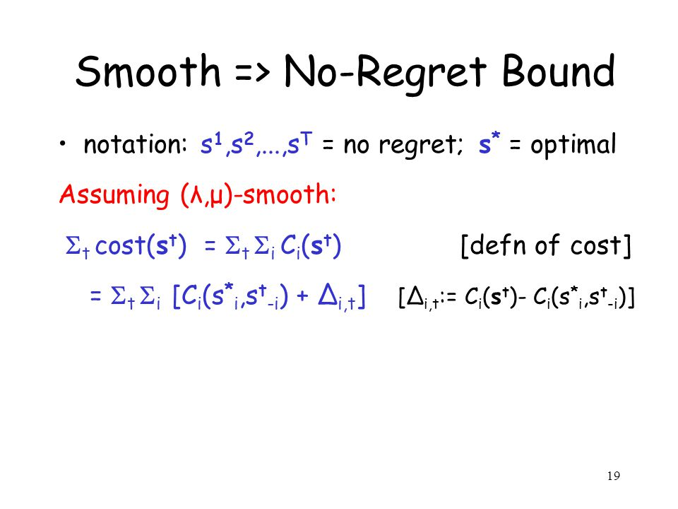 19 Smooth => No-Regret Bound notation: s 1,s 2,...,s T = no regret; s * = optimal Assuming (λ,μ)-smooth: t cost(s t ) = t i C i (s t ) [defn of cost] = t i [C i (s * i,s t -i ) + i,t ] [ i,t := C i (s t )- C i (s * i,s t -i )]