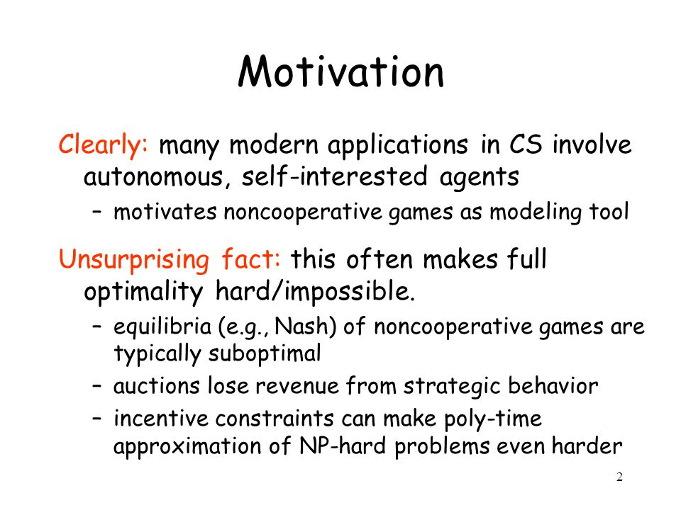 2 Motivation Clearly: many modern applications in CS involve autonomous, self-interested agents –motivates noncooperative games as modeling tool Unsurprising fact: this often makes full optimality hard/impossible.