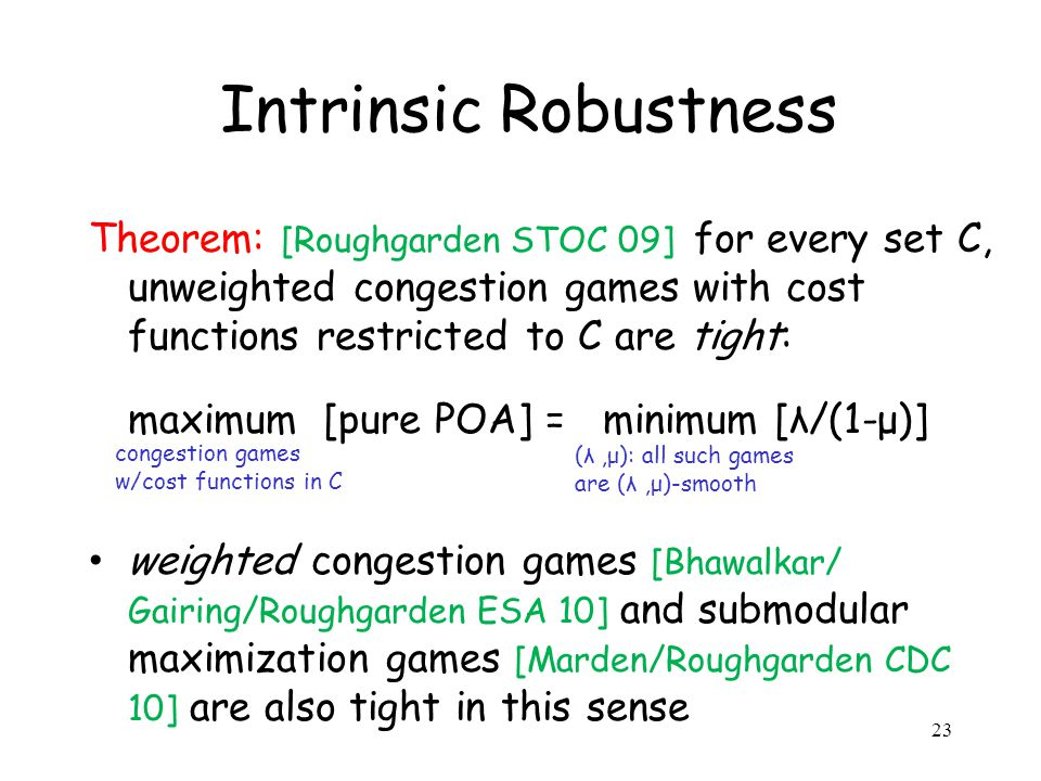 Intrinsic Robustness Theorem: [Roughgarden STOC 09] for every set C, unweighted congestion games with cost functions restricted to C are tight: maximum [pure POA] = minimum [λ/(1-μ)] weighted congestion games [Bhawalkar/ Gairing/Roughgarden ESA 10] and submodular maximization games [Marden/Roughgarden CDC 10] are also tight in this sense congestion games w/cost functions in C (λ,μ): all such games are (λ,μ)-smooth 23