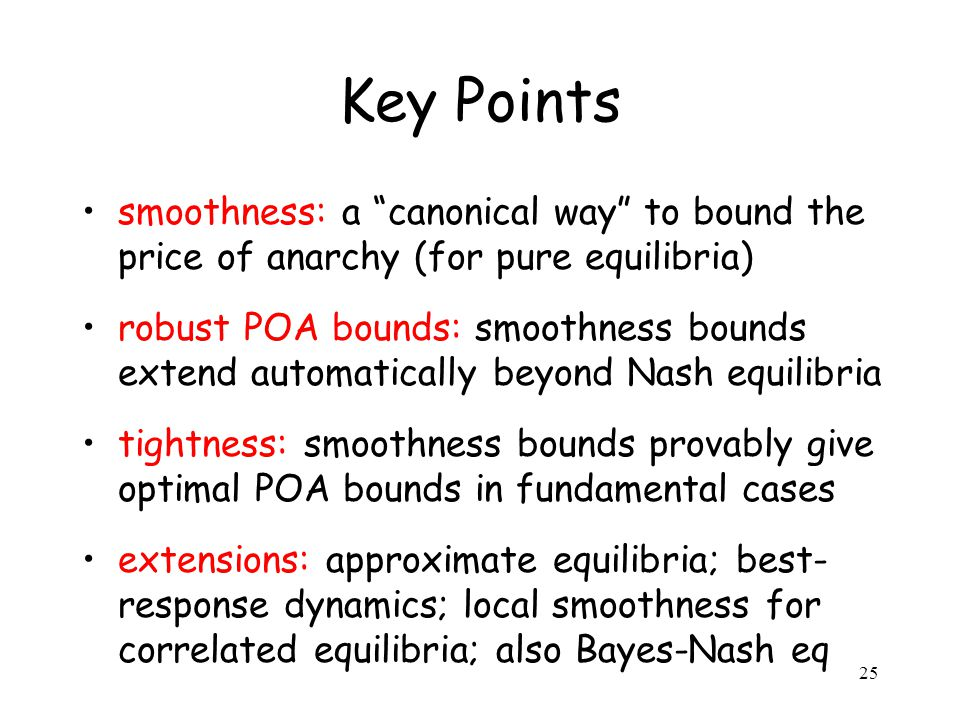 25 Key Points smoothness: a canonical way to bound the price of anarchy (for pure equilibria) robust POA bounds: smoothness bounds extend automaticall