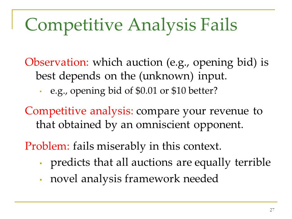 27 Competitive Analysis Fails Observation: which auction (e.g., opening bid) is best depends on the (unknown) input. e.g., opening bid of $0.01 or $10
