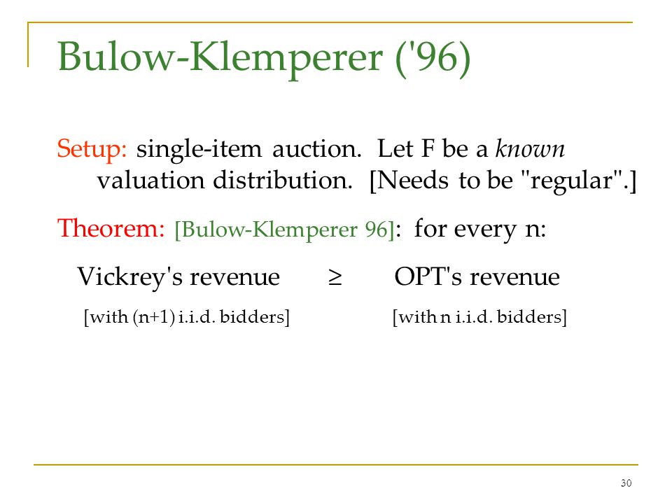 30 Bulow-Klemperer ('96) Setup: single-item auction. Let F be a known valuation distribution. [Needs to be