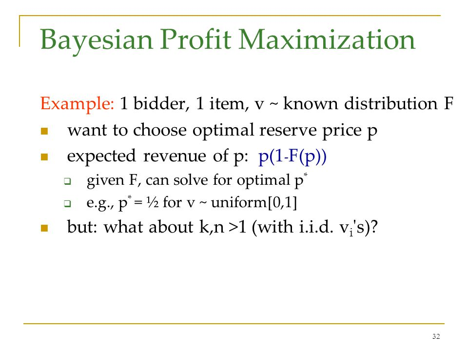 32 Bayesian Profit Maximization Example: 1 bidder, 1 item, v ~ known distribution F want to choose optimal reserve price p expected revenue of p: p(1 - F(p)) given F, can solve for optimal p * e.g., p * = ½ for v ~ uniform[0,1] but: what about k,n >1 (with i.i.d.