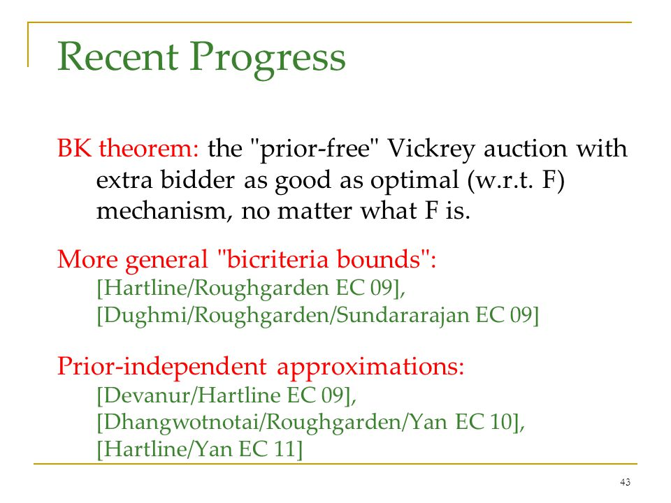 43 Recent Progress BK theorem: the prior-free Vickrey auction with extra bidder as good as optimal (w.r.t.